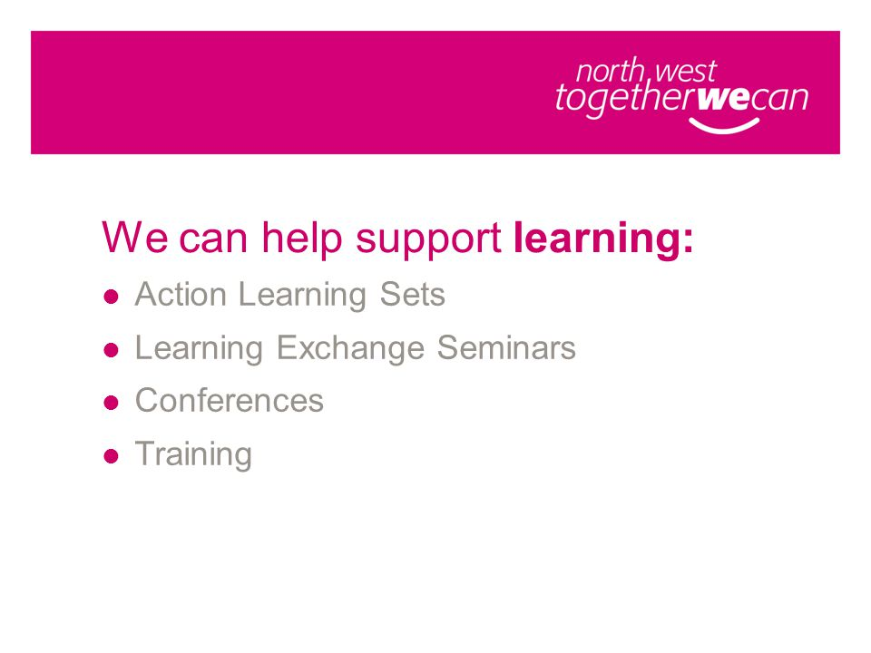 We can help support learning: Action Learning Sets Learning Exchange Seminars Conferences Training