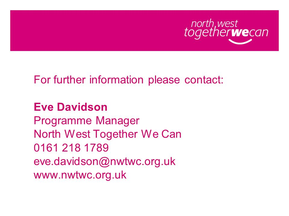 For further information please contact: Eve Davidson Programme Manager North West Together We Can 0161 218 1789 eve.davidson@nwtwc.org.uk www.nwtwc.org.uk