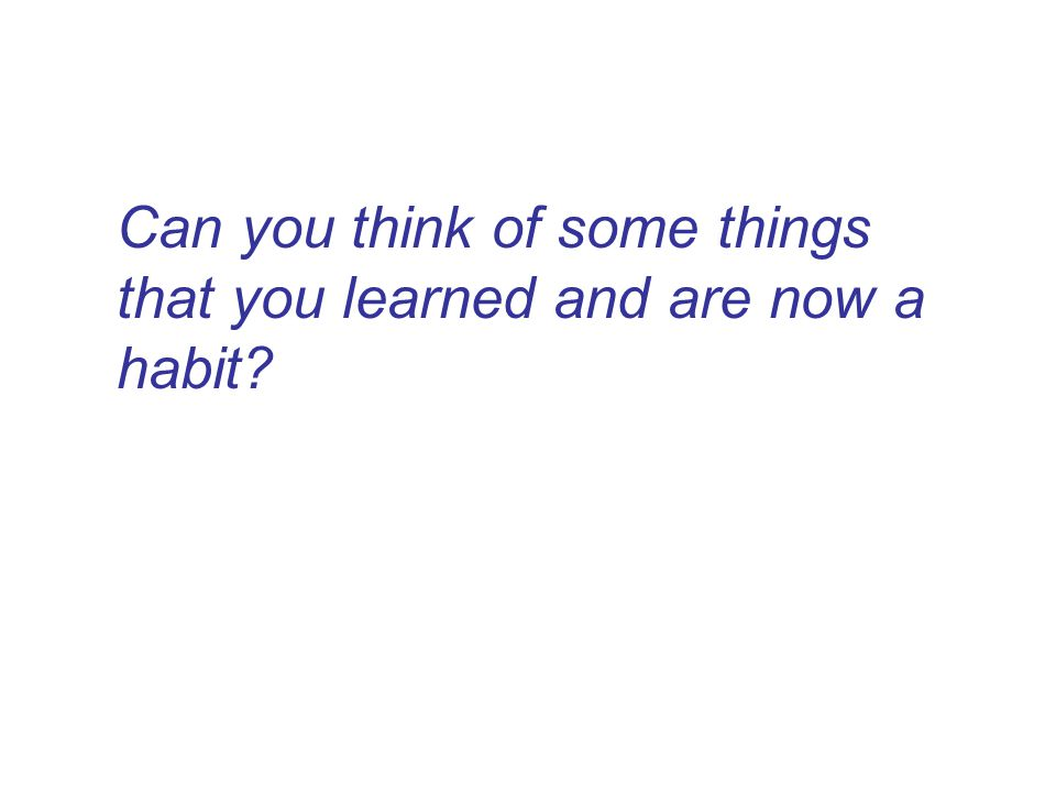 Can you think of some things that you learned and are now a habit