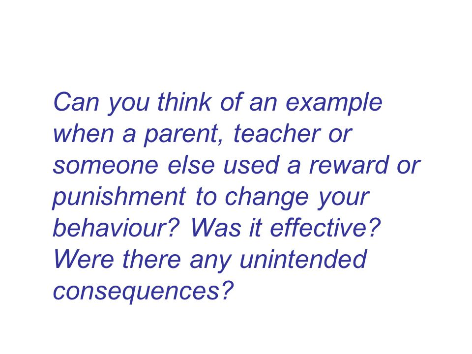 Can you think of an example when a parent, teacher or someone else used a reward or punishment to change your behaviour.