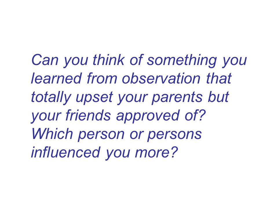 Can you think of something you learned from observation that totally upset your parents but your friends approved of.