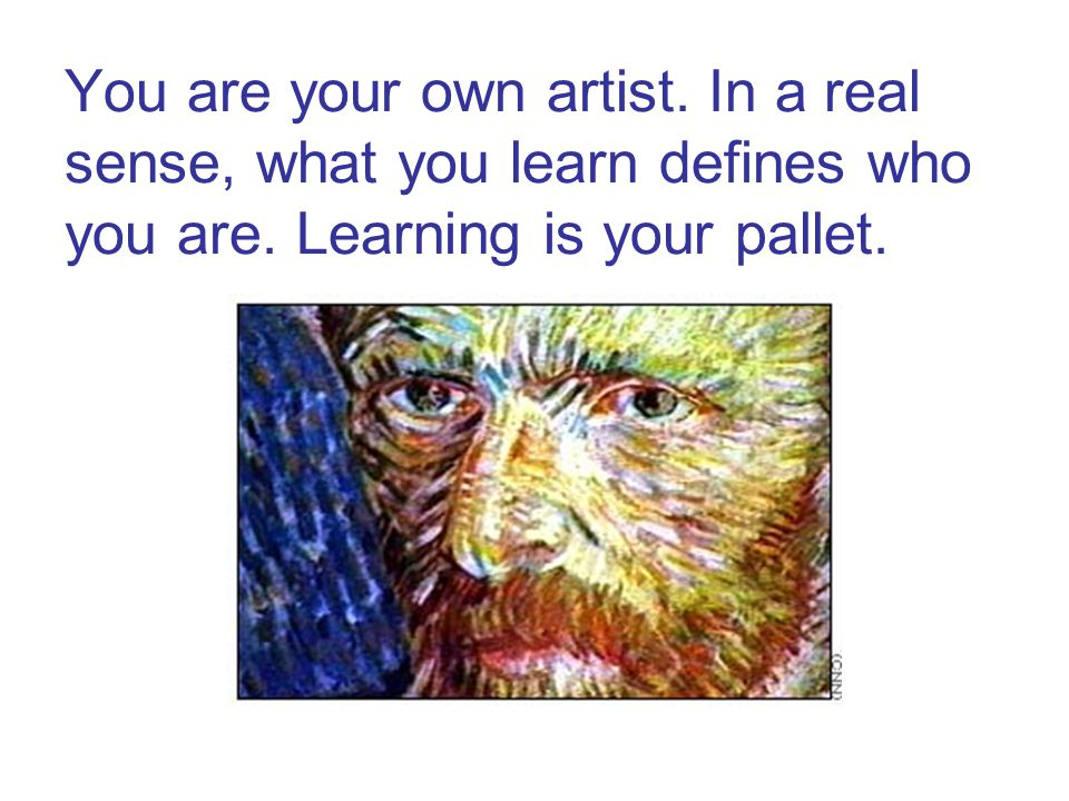 You are your own artist. In a real sense, what you learn defines who you are.