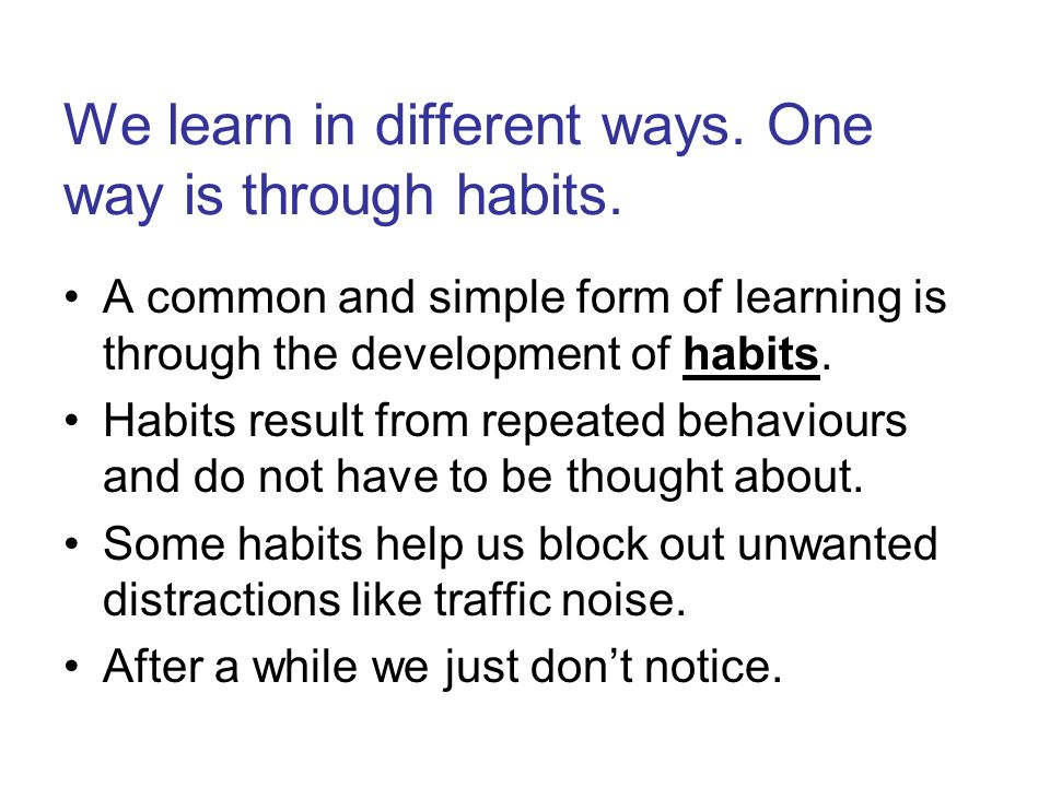 We learn in different ways. One way is through habits.