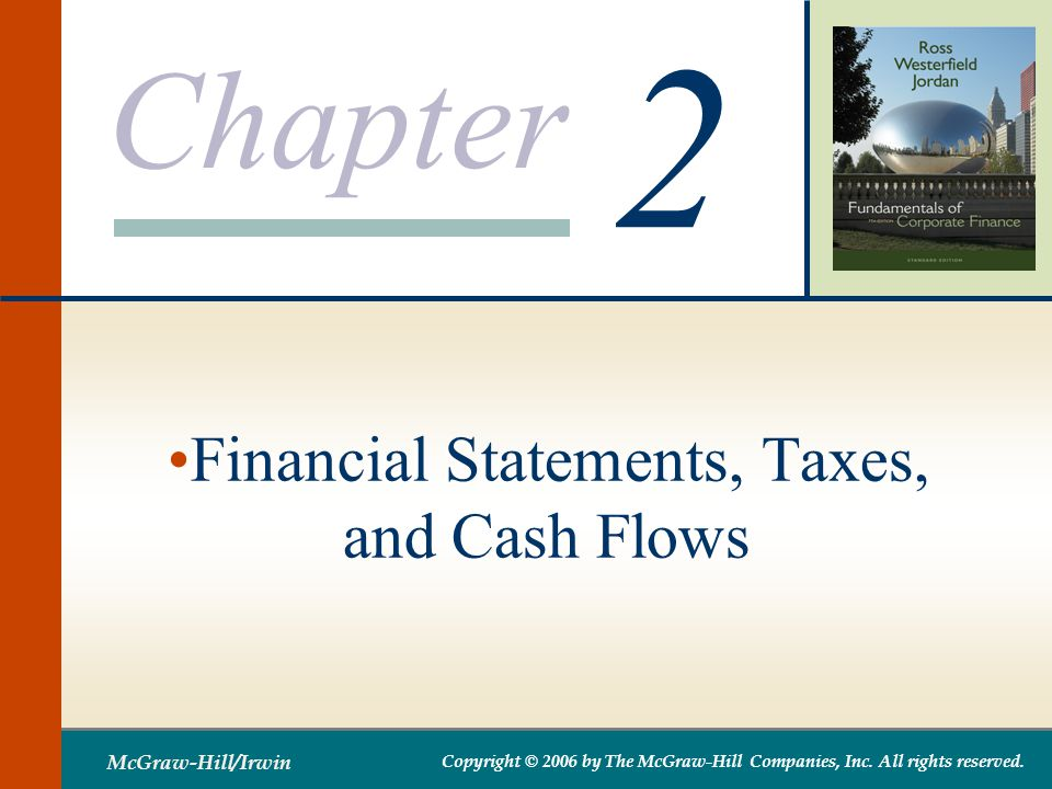 Chapter 2 McGraw-Hill/Irwin Copyright © 2006 by The McGraw-Hill Companies, Inc. All rights reserved. Financial Statements, Taxes, and Cash Flows