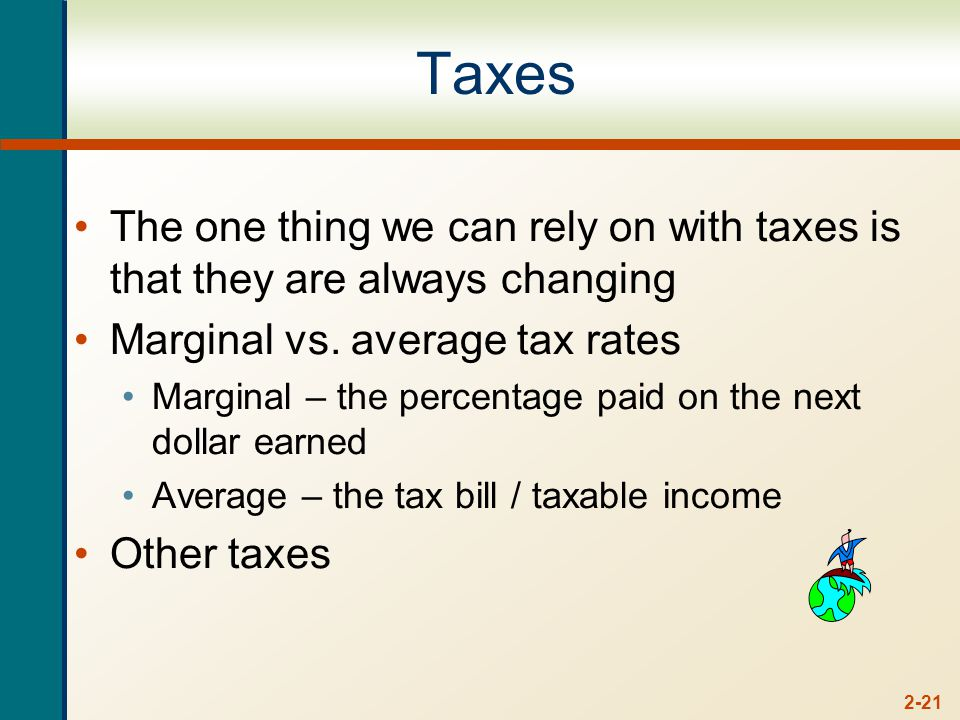 2-21 Taxes The one thing we can rely on with taxes is that they are always changing Marginal vs.