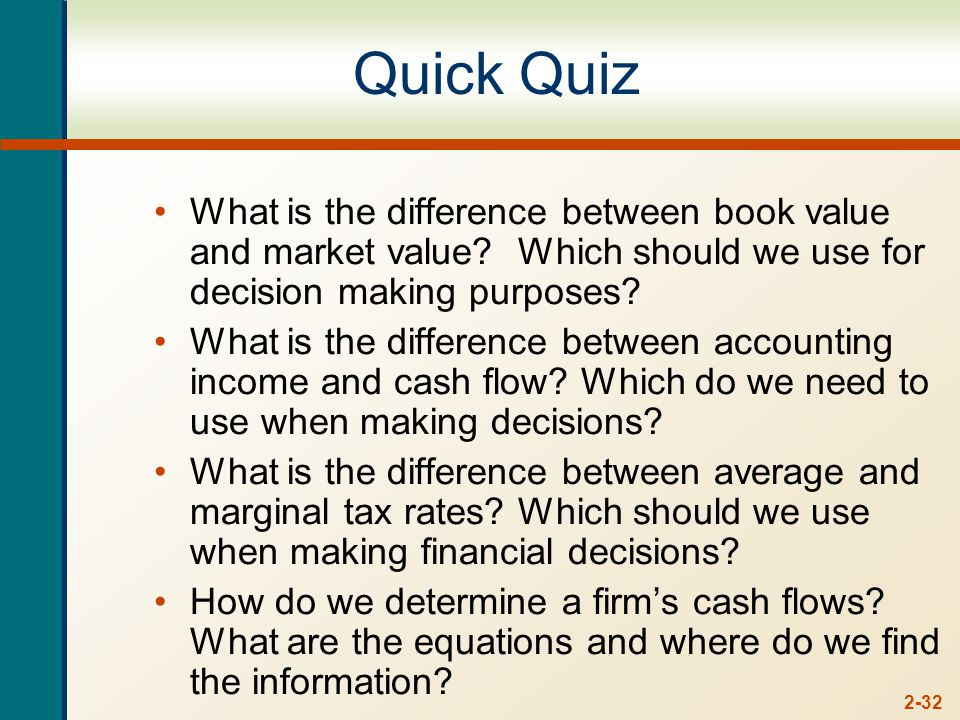 2-32 Quick Quiz What is the difference between book value and market value.