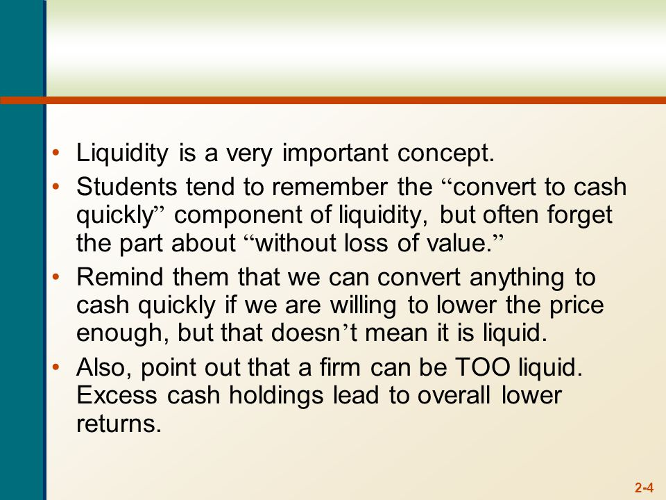"2-4 Liquidity is a very important concept. Students tend to remember the "" convert to cash quickly "" component of liquidity, but often forget the part"