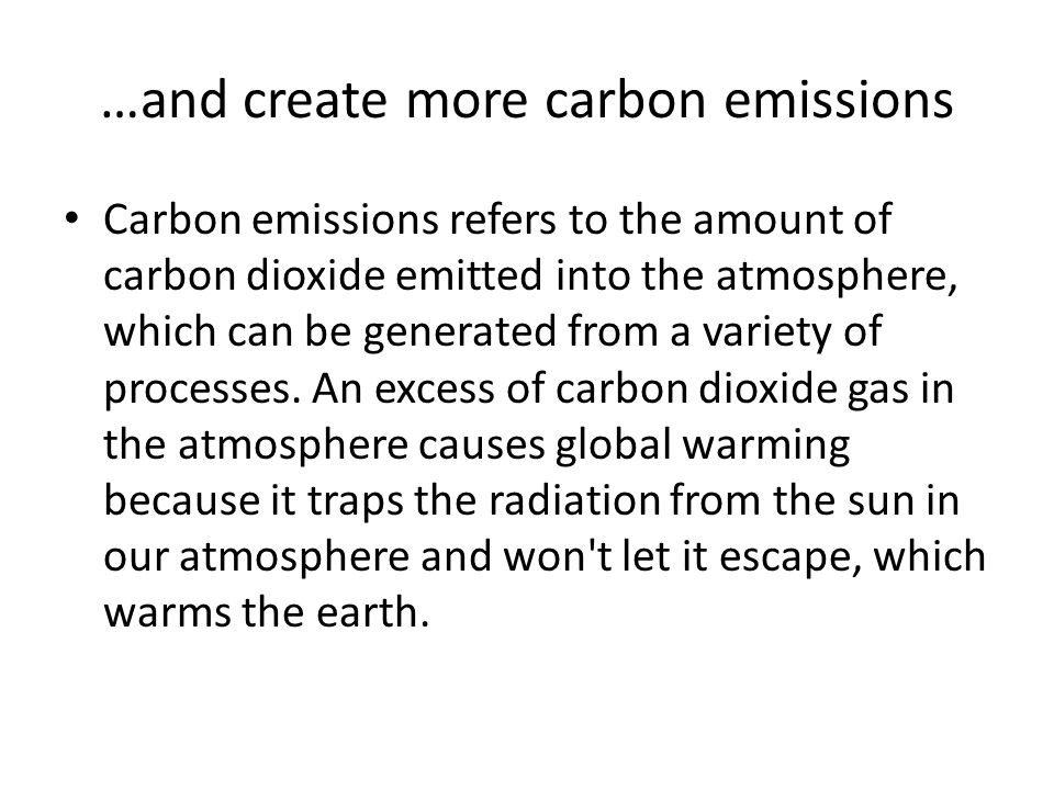 …and create more carbon emissions Carbon emissions refers to the amount of carbon dioxide emitted into the atmosphere, which can be generated from a v