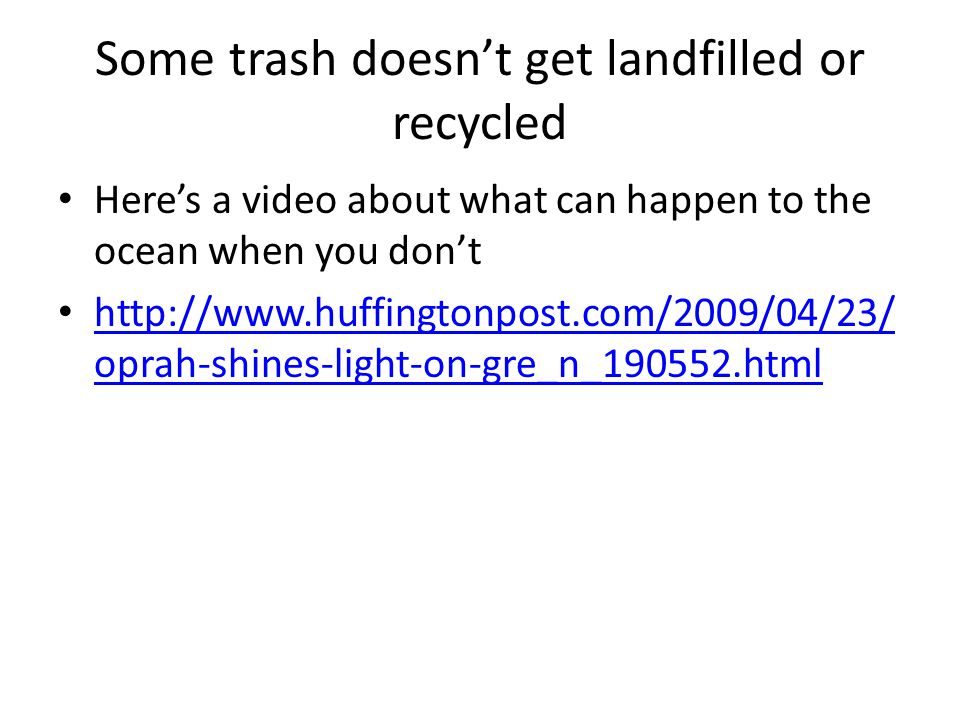 Some trash doesn't get landfilled or recycled Here's a video about what can happen to the ocean when you don't http://www.huffingtonpost.com/2009/04/2