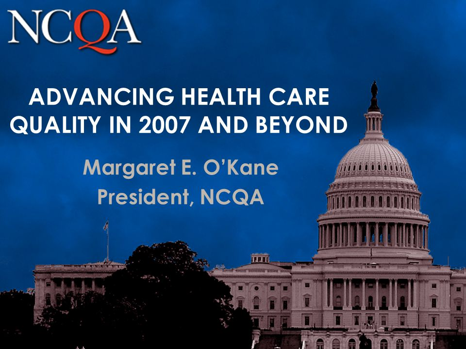ADVANCING HEALTH CARE QUALITY IN 2007 AND BEYOND Margaret E. O'Kane President, NCQA