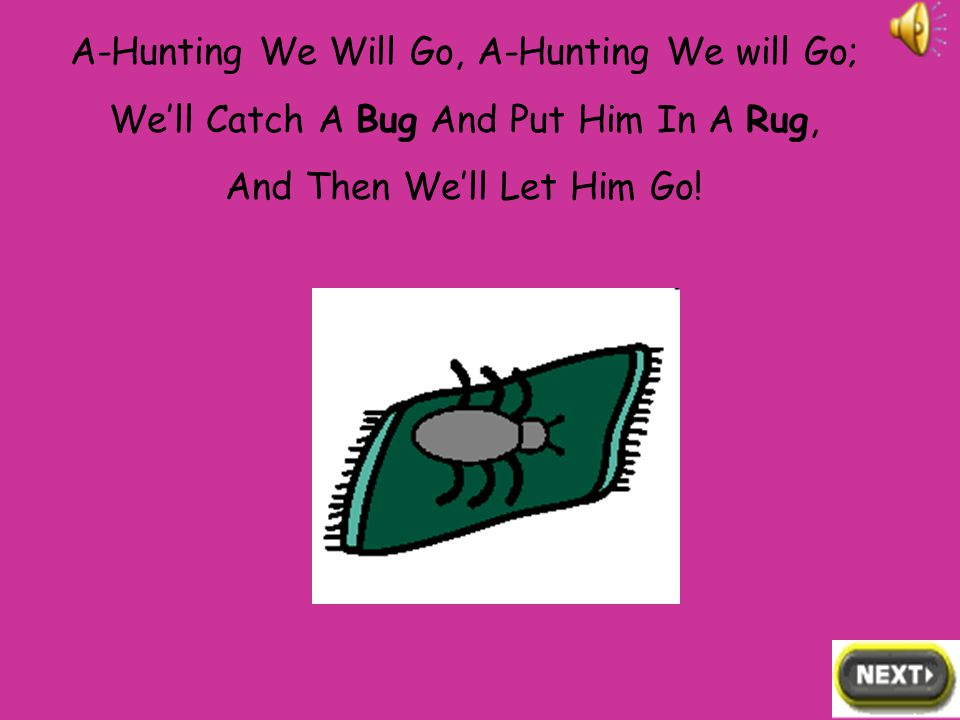 A-Hunting We Will Go, A-Hunting We will Go; We'll Catch A Bear And Put Him In A Chair, And Then We'll Let Him Go!