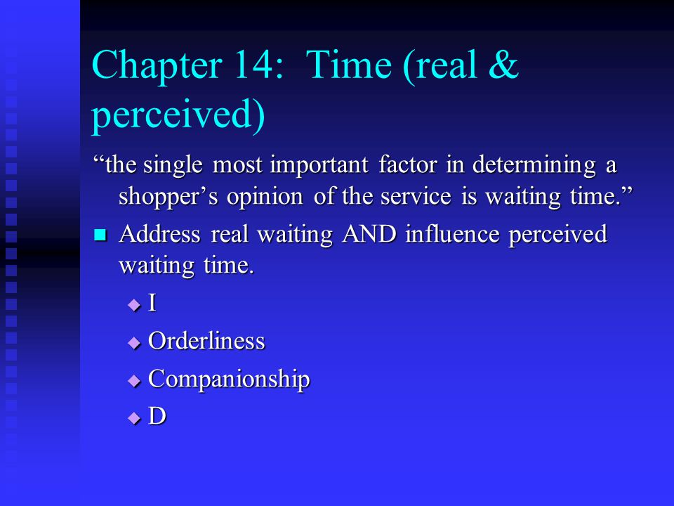 Chapter 14: Time (real & perceived) the single most important factor in determining a shopper's opinion of the service is waiting time. Address real waiting AND influence perceived waiting time.