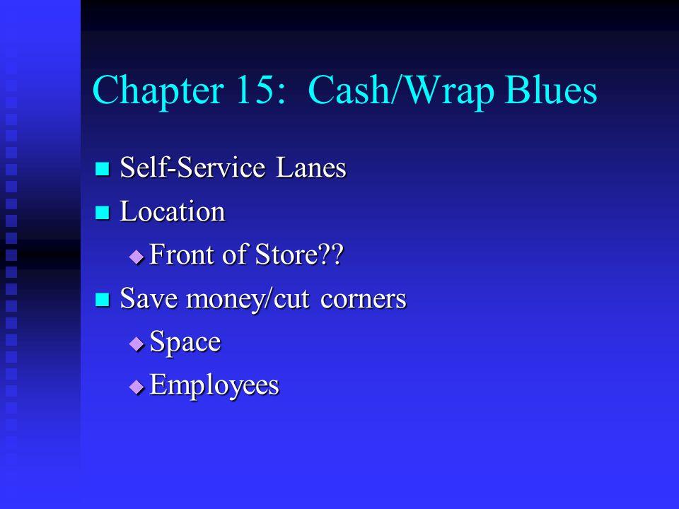 Chapter 15: Cash/Wrap Blues Self-Service Lanes Self-Service Lanes Location Location  Front of Store?? Save money/cut corners Save money/cut corners 