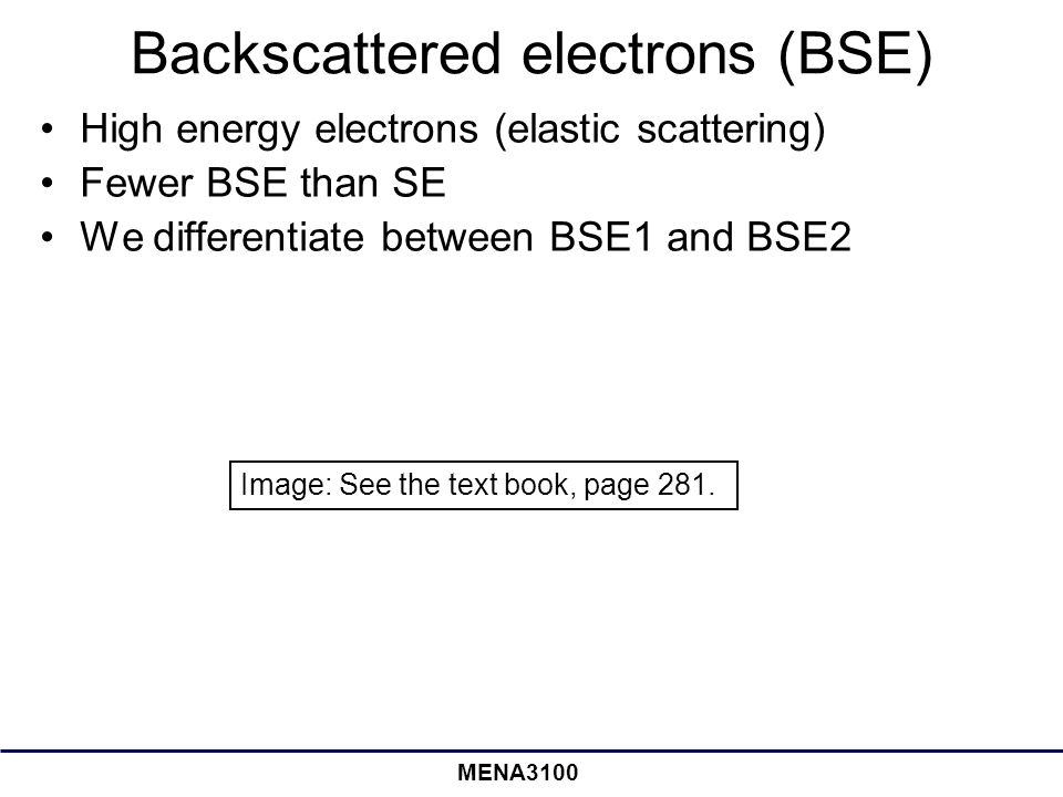 MENA3100 Backscattered electrons (BSE) High energy electrons (elastic scattering) Fewer BSE than SE We differentiate between BSE1 and BSE2 Image: See the text book, page 281.