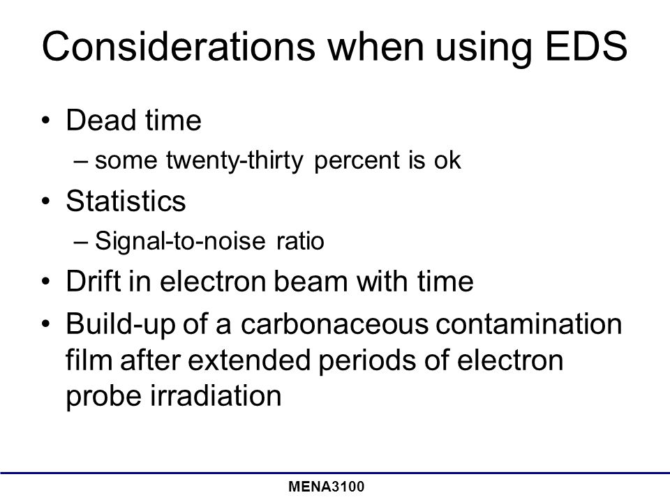 MENA3100 Considerations when using EDS Dead time –some twenty-thirty percent is ok Statistics –Signal-to-noise ratio Drift in electron beam with time Build-up of a carbonaceous contamination film after extended periods of electron probe irradiation