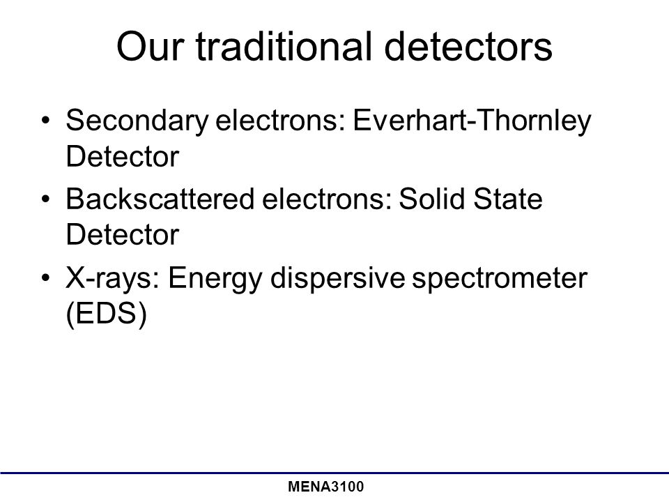 MENA3100 Our traditional detectors Secondary electrons: Everhart-Thornley Detector Backscattered electrons: Solid State Detector X-rays: Energy dispersive spectrometer (EDS)