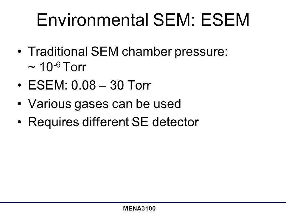 MENA3100 Environmental SEM: ESEM Traditional SEM chamber pressure: ~ 10 -6 Torr ESEM: 0.08 – 30 Torr Various gases can be used Requires different SE detector