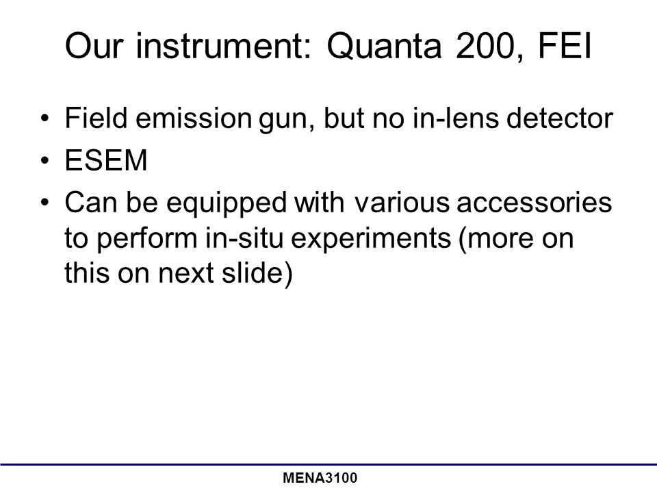 MENA3100 Our instrument: Quanta 200, FEI Field emission gun, but no in-lens detector ESEM Can be equipped with various accessories to perform in-situ experiments (more on this on next slide)