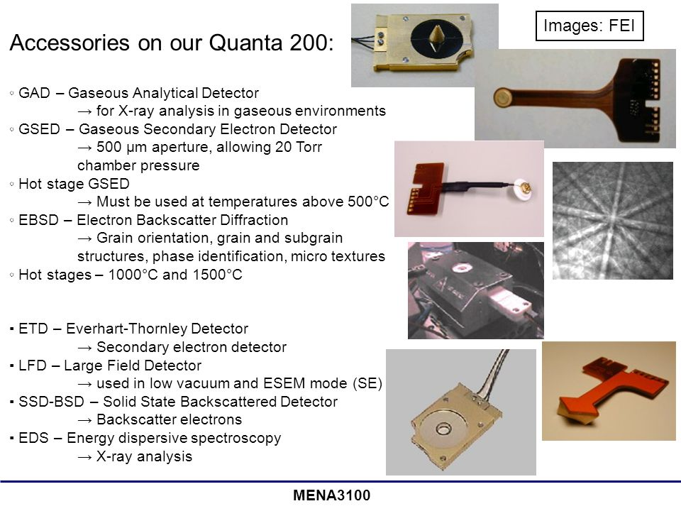 MENA3100 Accessories on our Quanta 200: ◦ GAD – Gaseous Analytical Detector → for X-ray analysis in gaseous environments ◦ GSED – Gaseous Secondary Electron Detector → 500 μm aperture, allowing 20 Torr chamber pressure ◦ Hot stage GSED → Must be used at temperatures above 500°C ◦ EBSD – Electron Backscatter Diffraction → Grain orientation, grain and subgrain structures, phase identification, micro textures ◦ Hot stages – 1000°C and 1500°C ▪ ETD – Everhart-Thornley Detector → Secondary electron detector ▪ LFD – Large Field Detector → used in low vacuum and ESEM mode (SE) ▪ SSD-BSD – Solid State Backscattered Detector → Backscatter electrons ▪ EDS – Energy dispersive spectroscopy → X-ray analysis Images: FEI