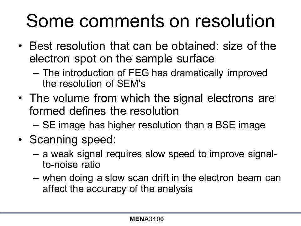 MENA3100 Some comments on resolution Best resolution that can be obtained: size of the electron spot on the sample surface –The introduction of FEG has dramatically improved the resolution of SEM's The volume from which the signal electrons are formed defines the resolution –SE image has higher resolution than a BSE image Scanning speed: –a weak signal requires slow speed to improve signal- to-noise ratio –when doing a slow scan drift in the electron beam can affect the accuracy of the analysis