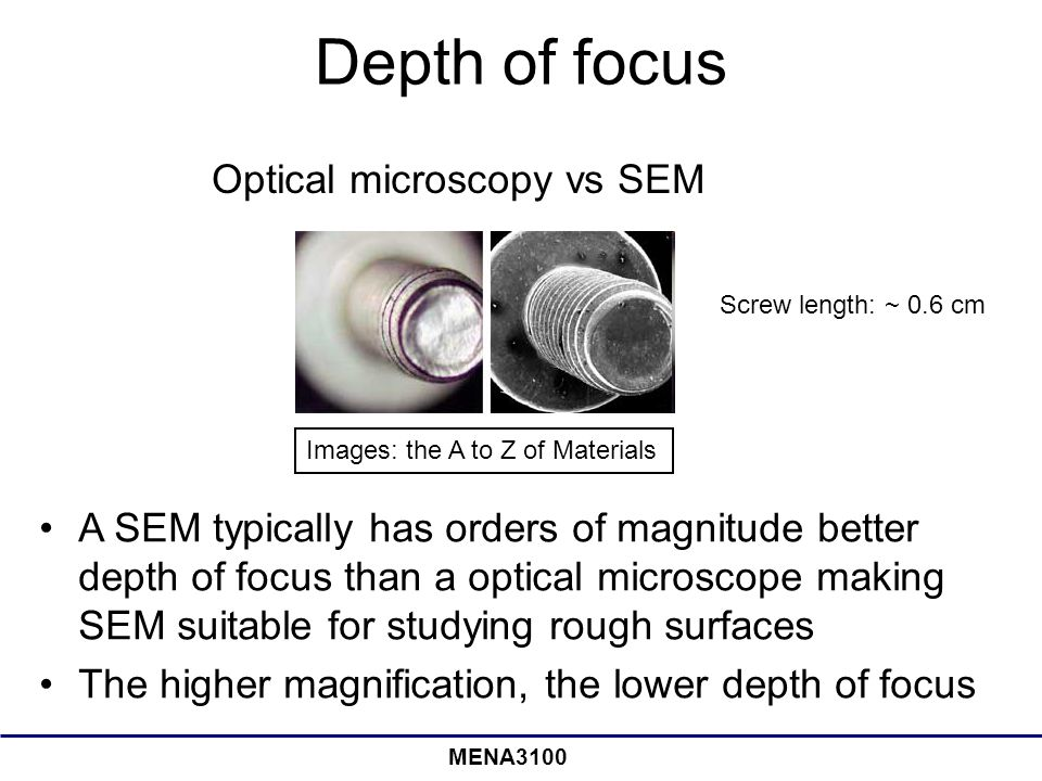 MENA3100 Depth of focus Optical microscopy vs SEM A SEM typically has orders of magnitude better depth of focus than a optical microscope making SEM suitable for studying rough surfaces The higher magnification, the lower depth of focus Screw length: ~ 0.6 cm Images: the A to Z of Materials