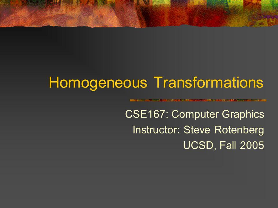 Homogeneous Transformations CSE167: Computer Graphics Instructor: Steve Rotenberg UCSD, Fall 2005