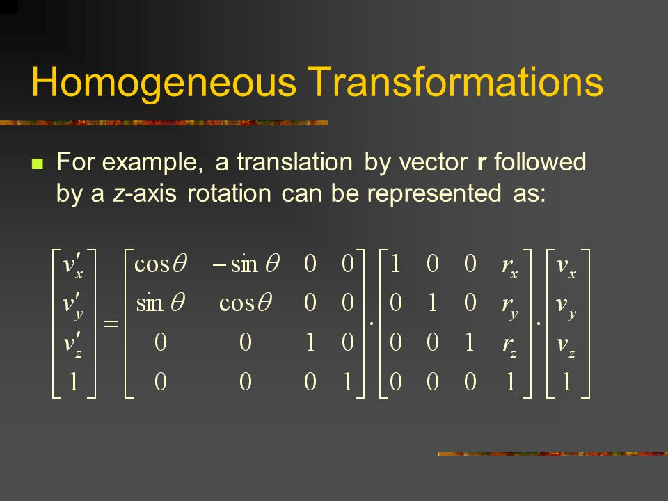 Homogeneous Transformations For example, a translation by vector r followed by a z-axis rotation can be represented as: