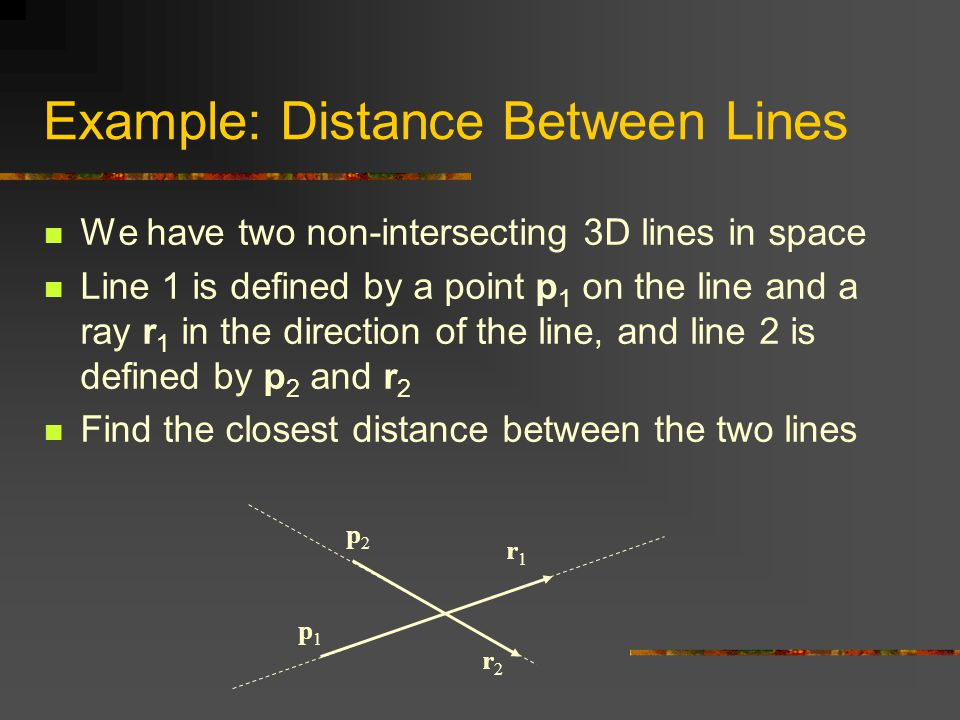 Example: Distance Between Lines We have two non-intersecting 3D lines in space Line 1 is defined by a point p 1 on the line and a ray r 1 in the direction of the line, and line 2 is defined by p 2 and r 2 Find the closest distance between the two lines p1p1 p2p2 r1r1 r2r2