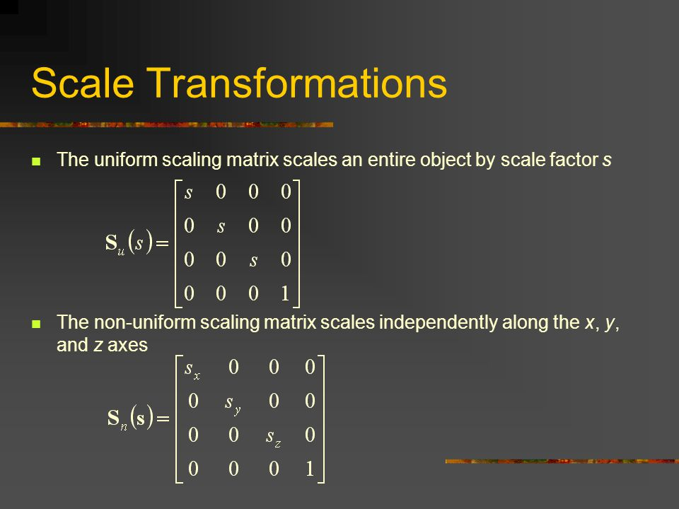 Scale Transformations The uniform scaling matrix scales an entire object by scale factor s The non-uniform scaling matrix scales independently along the x, y, and z axes