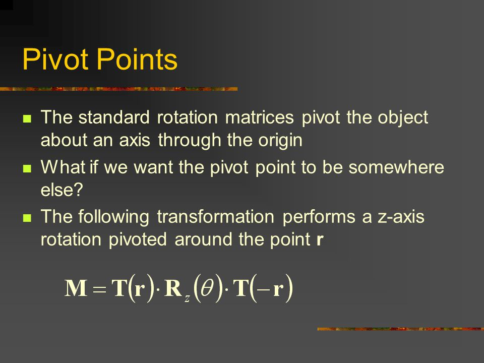 Pivot Points The standard rotation matrices pivot the object about an axis through the origin What if we want the pivot point to be somewhere else.