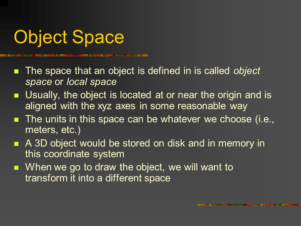 Object Space The space that an object is defined in is called object space or local space Usually, the object is located at or near the origin and is aligned with the xyz axes in some reasonable way The units in this space can be whatever we choose (i.e., meters, etc.) A 3D object would be stored on disk and in memory in this coordinate system When we go to draw the object, we will want to transform it into a different space