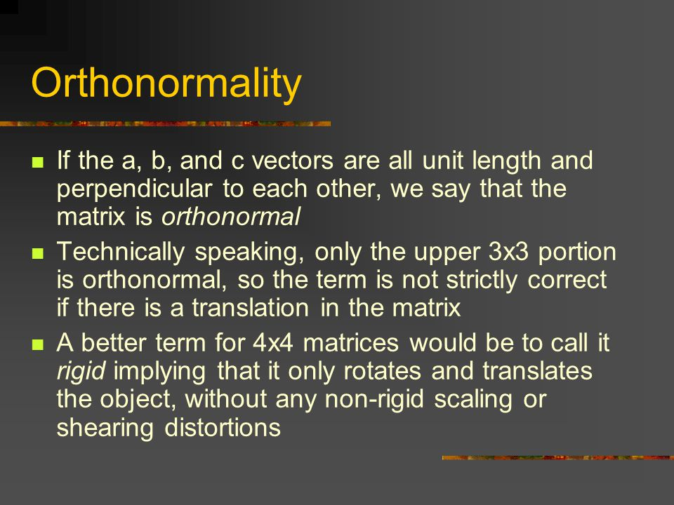 Orthonormality If the a, b, and c vectors are all unit length and perpendicular to each other, we say that the matrix is orthonormal Technically speaking, only the upper 3x3 portion is orthonormal, so the term is not strictly correct if there is a translation in the matrix A better term for 4x4 matrices would be to call it rigid implying that it only rotates and translates the object, without any non-rigid scaling or shearing distortions