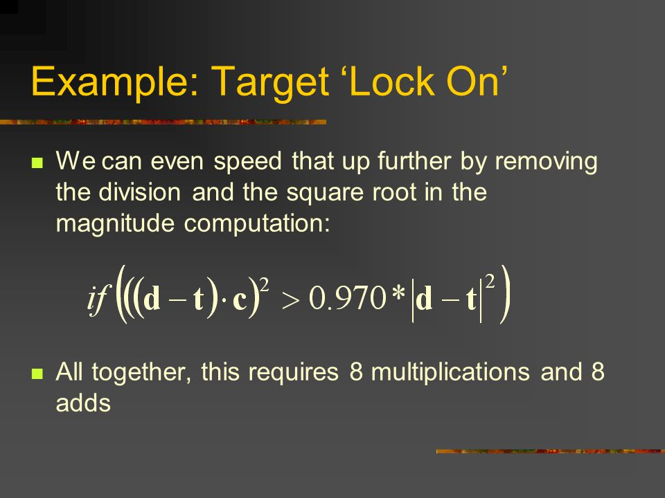 Example: Target 'Lock On' We can even speed that up further by removing the division and the square root in the magnitude computation: All together, this requires 8 multiplications and 8 adds