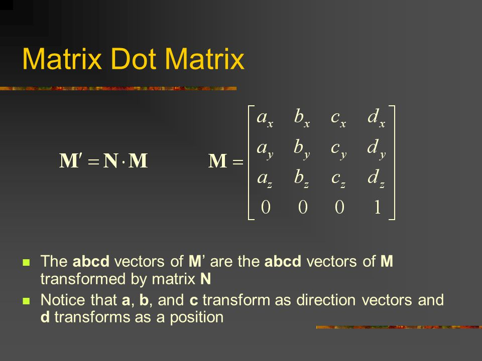 The abcd vectors of M' are the abcd vectors of M transformed by matrix N Notice that a, b, and c transform as direction vectors and d transforms as a position Matrix Dot Matrix