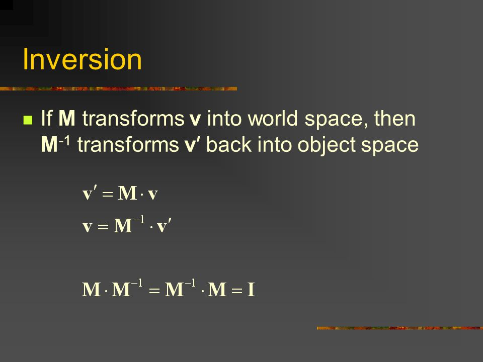 Inversion If M transforms v into world space, then M -1 transforms v′ back into object space
