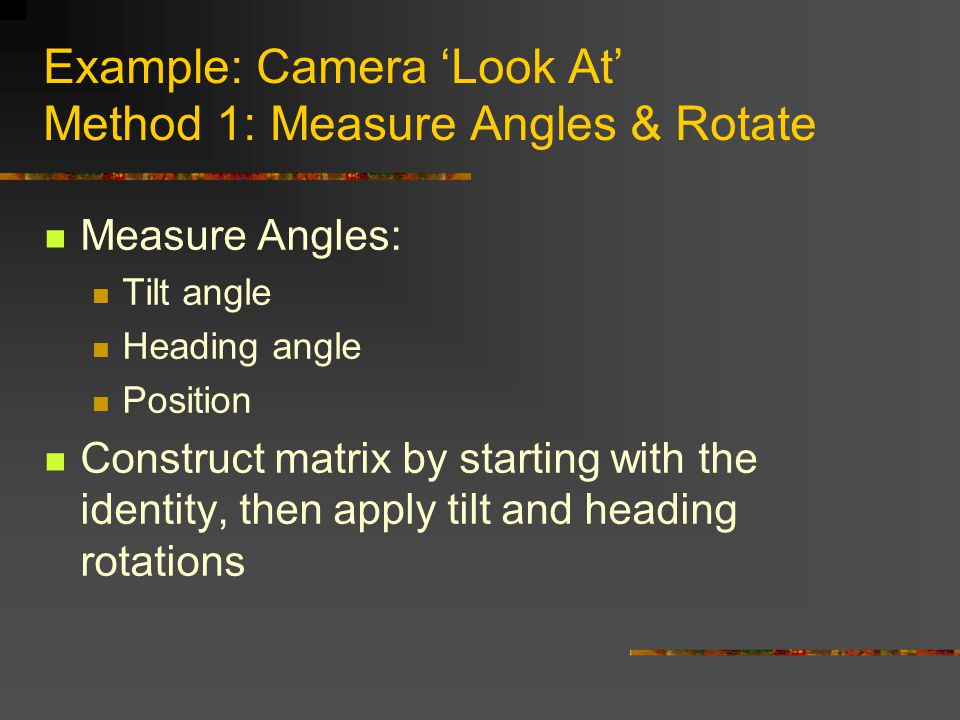 Example: Camera 'Look At' Method 1: Measure Angles & Rotate Measure Angles: Tilt angle Heading angle Position Construct matrix by starting with the identity, then apply tilt and heading rotations