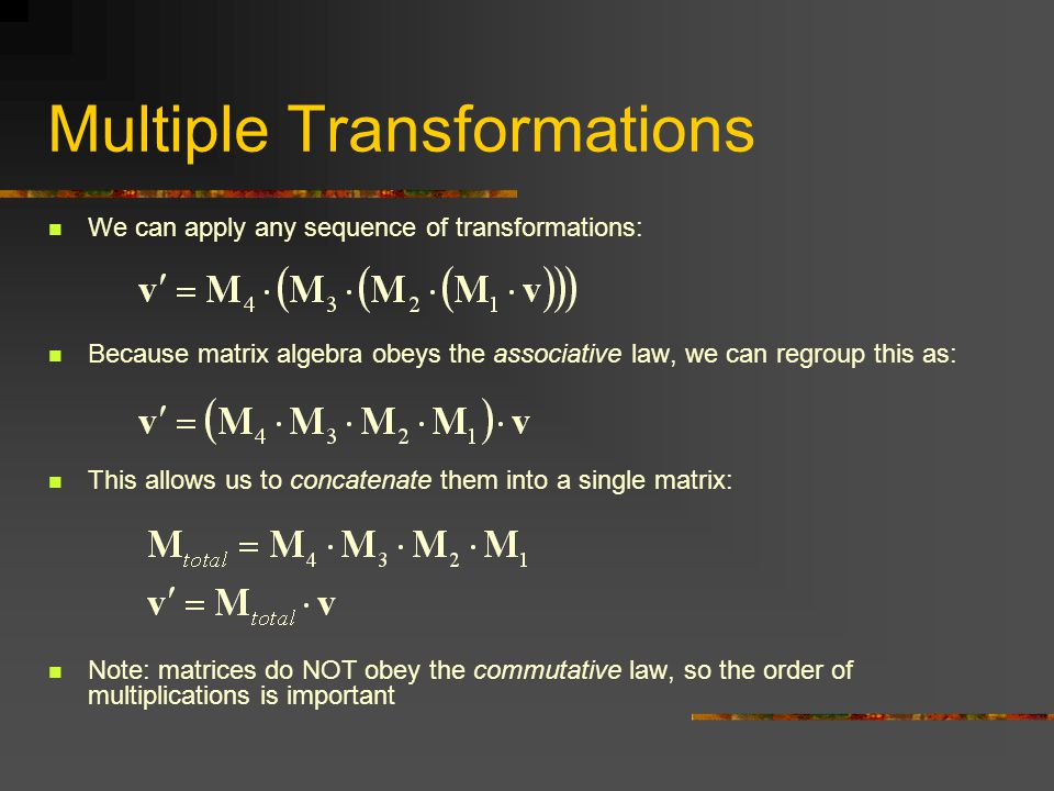 We can apply any sequence of transformations: Because matrix algebra obeys the associative law, we can regroup this as: This allows us to concatenate them into a single matrix: Note: matrices do NOT obey the commutative law, so the order of multiplications is important Multiple Transformations