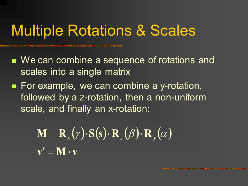 Multiple Rotations & Scales We can combine a sequence of rotations and scales into a single matrix For example, we can combine a y-rotation, followed by a z-rotation, then a non-uniform scale, and finally an x-rotation: