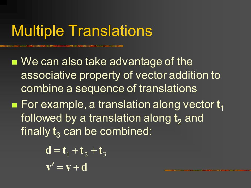 Multiple Translations We can also take advantage of the associative property of vector addition to combine a sequence of translations For example, a translation along vector t 1 followed by a translation along t 2 and finally t 3 can be combined: