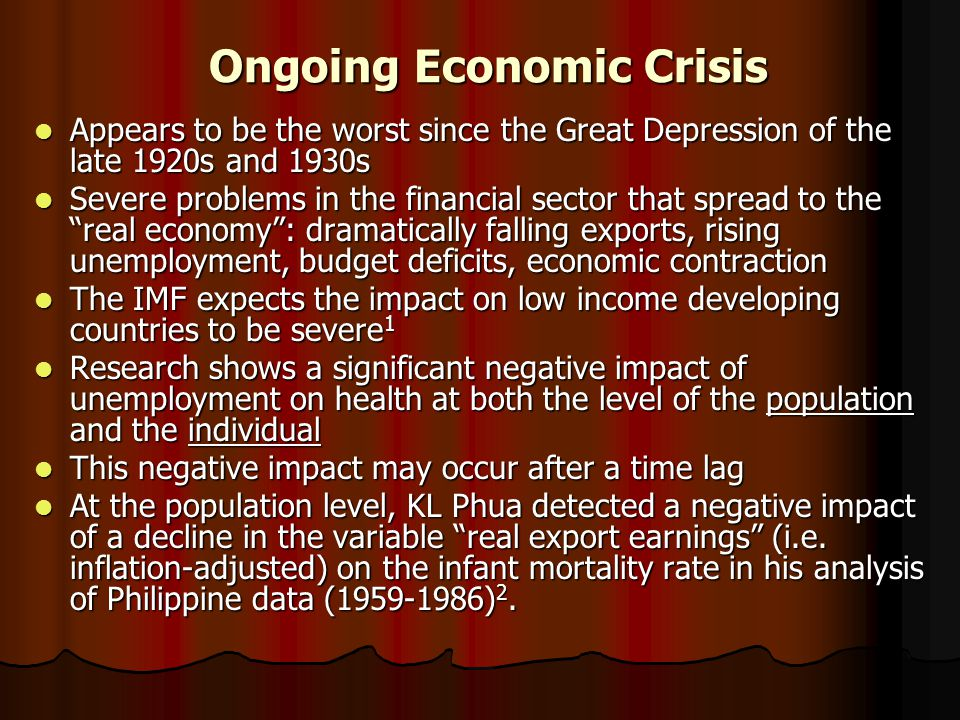 Ongoing Economic Crisis Appears to be the worst since the Great Depression of the late 1920s and 1930s Appears to be the worst since the Great Depression of the late 1920s and 1930s Severe problems in the financial sector that spread to the real economy : dramatically falling exports, rising unemployment, budget deficits, economic contraction Severe problems in the financial sector that spread to the real economy : dramatically falling exports, rising unemployment, budget deficits, economic contraction The IMF expects the impact on low income developing countries to be severe 1 The IMF expects the impact on low income developing countries to be severe 1 Research shows a significant negative impact of unemployment on health at both the level of the population and the individual Research shows a significant negative impact of unemployment on health at both the level of the population and the individual This negative impact may occur after a time lag This negative impact may occur after a time lag At the population level, KL Phua detected a negative impact of a decline in the variable real export earnings (i.e.