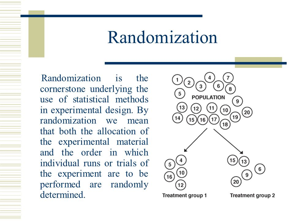 Randomization Randomization is the cornerstone underlying the use of statistical methods in experimental design.