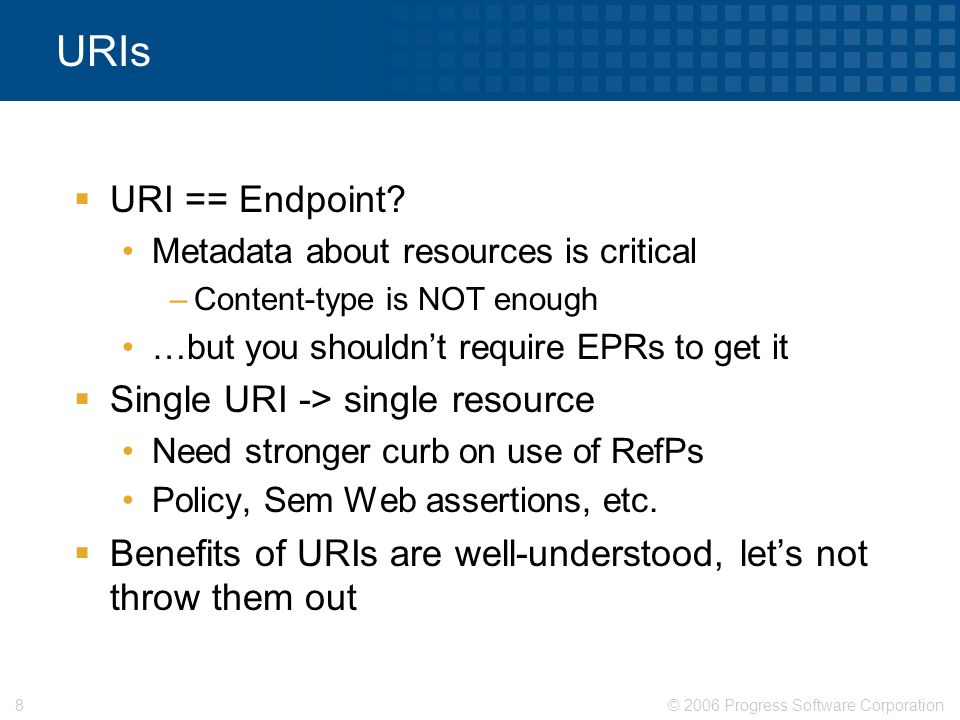 © 2006 Progress Software Corporation8 URIs  URI == Endpoint? Metadata about resources is critical –Content-type is NOT enough …but you shouldn't requ