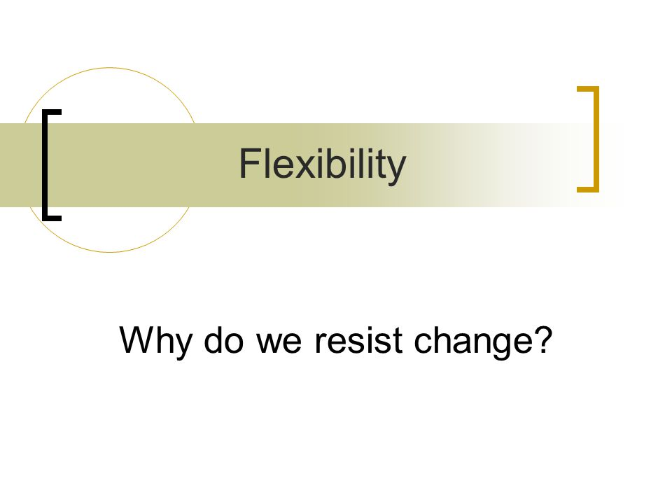 Why do we resist change? Flexibility