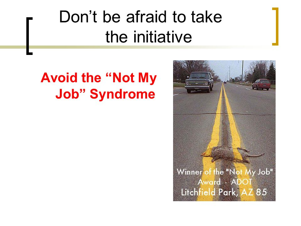 Don't be afraid to take the initiative Avoid the Not My Job Syndrome
