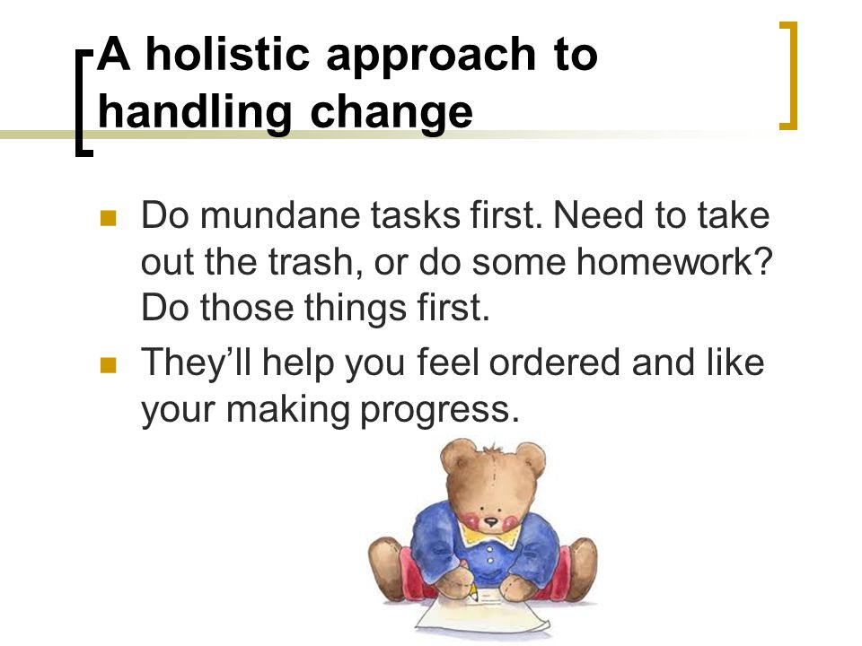 A holistic approach to handling change Do mundane tasks first.