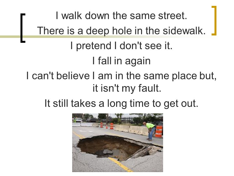 I walk down the same street.There is a deep hole in the sidewalk.