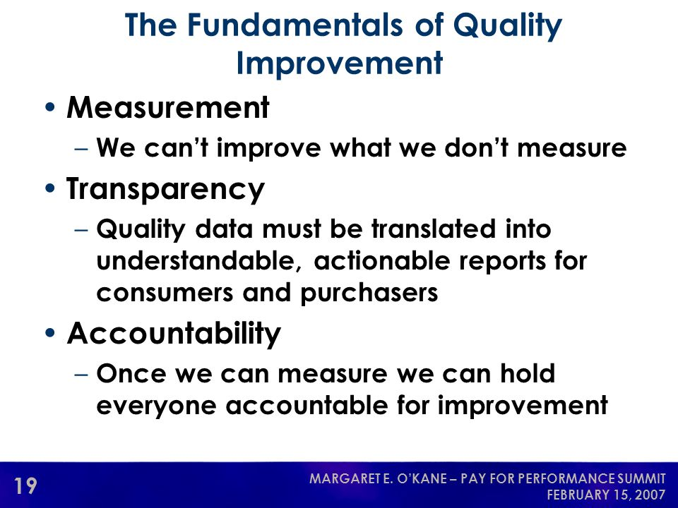 19 MARGARET E. O'KANE – PAY FOR PERFORMANCE SUMMIT FEBRUARY 15, 2007 The Fundamentals of Quality Improvement Measurement – We can't improve what we do