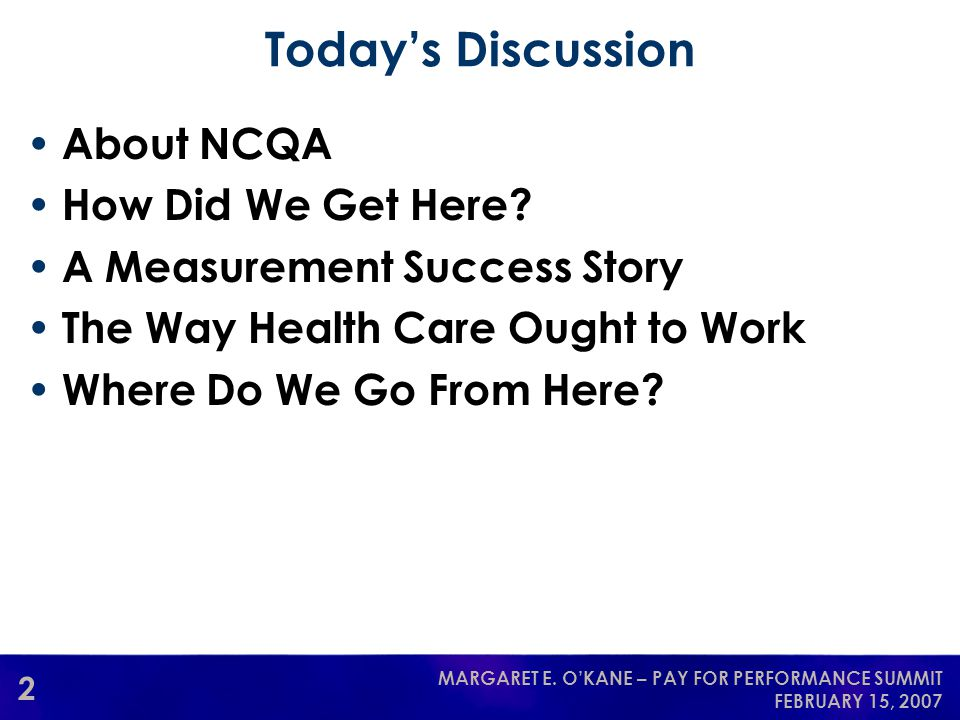 2 MARGARET E. O'KANE – PAY FOR PERFORMANCE SUMMIT FEBRUARY 15, 2007 Today's Discussion About NCQA How Did We Get Here? A Measurement Success Story The