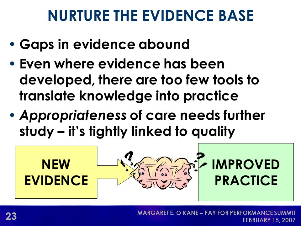 23 MARGARET E. O'KANE – PAY FOR PERFORMANCE SUMMIT FEBRUARY 15, 2007 NURTURE THE EVIDENCE BASE Gaps in evidence abound Even where evidence has been de