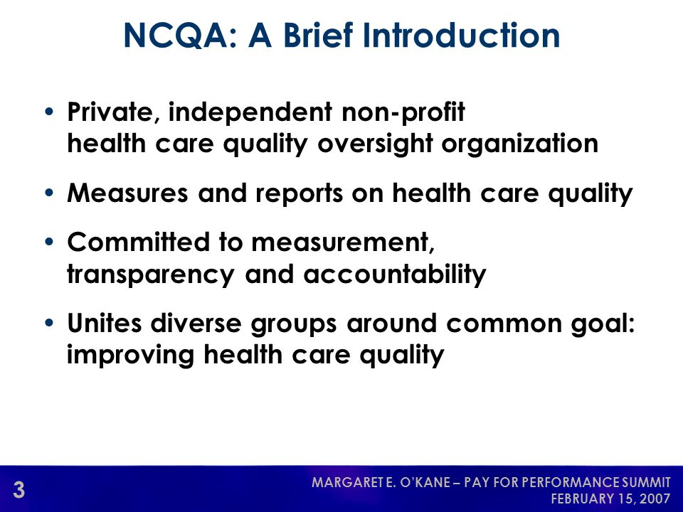 3 MARGARET E. O'KANE – PAY FOR PERFORMANCE SUMMIT FEBRUARY 15, 2007 Private, independent non-profit health care quality oversight organization Measure